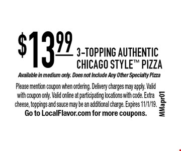 3-Topping Authentic Chicago Style Pizza. $13.99 available in medium only. Does not include any other specialty pizza. Please mention coupon when ordering. Delivery charges may apply. Valid with coupon only. Valid online at participating locations with code. Extra cheese, toppings and sauce may be an additional charge. Expires 11/1/19. Go to LocalFlavor.com for more coupons.
