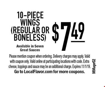 $7.49 10-piece WINGS (REGULAR OR BONELESS) Available in Seven Great Sauces. Please mention coupon when ordering. Delivery charges may apply. Valid with coupon only. Valid online at participating locations with code. Extra cheese, toppings and sauce may be an additional charge. Expires 11/1/19. Go to LocalFlavor.com for more coupons.