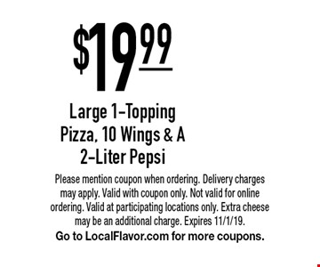 $19.99 Large 1-Topping Pizza, 10 Wings & A 2-Liter Pepsi. Please mention coupon when ordering. Delivery charges may apply. Valid with coupon only. Not valid for online ordering. Valid at participating locations only. Extra cheese may be an additional charge. Expires 11/1/19. Go to LocalFlavor.com for more coupons.