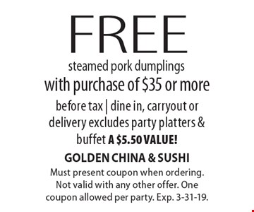 Free steamed pork dumplings with purchase of $35 or more before tax | dine in, carryout or delivery. Excludes party platters & buffet, a $5.50 value! Must present coupon when ordering. Not valid with any other offer. One coupon allowed per party. Exp. 3-31-19.