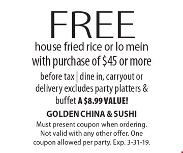 Free house fried rice or lo mein with purchase of $45 or more before tax | dine in, carryout or delivery. Excludes party platters & buffet, a $8.99 value! Must present coupon when ordering. Not valid with any other offer. One coupon allowed per party. Exp. 3-31-19.