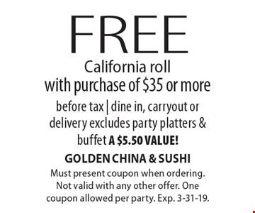 Free California roll with purchase of $35 or more before tax | dine in, carryout or delivery. Excludes party platters & buffet a $5.50 value! Must present coupon when ordering. Not valid with any other offer. One coupon allowed per party. Exp. 3-31-19.