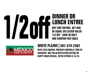 1/2 off dinner or lunch entree Buy one entree, get one of equal or lesser value 1/2 off - Dine in only One coupon per table. With this coupon. Present coupon at time of checkout. Not valid with other offers or happy hour special. Offer expires 3-15-19.