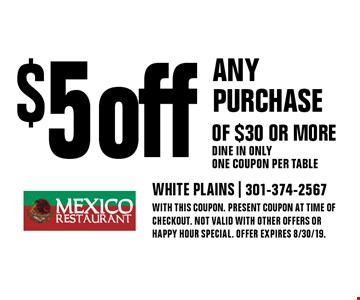 $5 off any purchase of $30 or more Dine in only One coupon per table. With this coupon. Present coupon at time of checkout. Not valid with other offers or happy hour special. Offer expires 8/30/19.