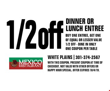 1/2 off dinner or lunch entree Buy one entree, get one of equal or lesser value 1/2 off · Dine in only One coupon per table. With this coupon. Present coupon at time of checkout. Not valid with other offers or happy hour special. Offer expires 10/4/19.