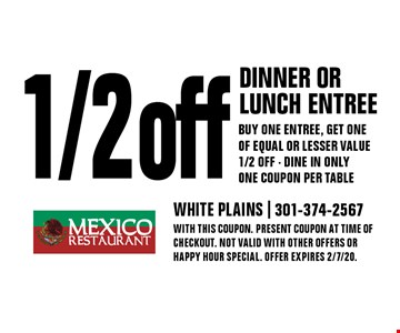 1/2 off dinner or lunch entree. Buy one entree, get one of equal or lesser value 1/2 off. Dine in only. One coupon per table. With this coupon. Present coupon at time of checkout. Not valid with other offers or happy hour special. Offer expires 2/7/20.