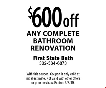 $600 off any complete bathroom renovation. With this coupon. Coupon is only valid at initial estimate. Not valid with other offers or prior services. Expires 3/8/19.