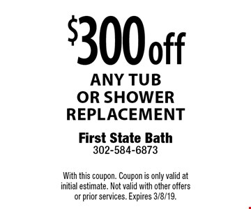 $300 off any tubor shower replacement. With this coupon. Coupon is only valid at initial estimate. Not valid with other offers or prior services. Expires 3/8/19.