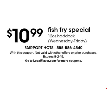 $10.99 fish fry special. 12oz haddock (Wednesday-Friday). With this coupon. Not valid with other offers or prior purchases. Expires 8-2-19. Go to LocalFlavor.com for more coupons.