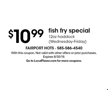 $10.99 fish fry special. 12oz haddock (Wednesday-Friday). With this coupon. Not valid with other offers or prior purchases. Expires 8/30/19. Go to LocalFlavor.com for more coupons.