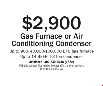 $2,900 Gas Furnace or Air Conditioning Condenser Up to 90% 40,000-100,000 BTU gas furnace. Up to 14 SEER 1-3 ton condenser. With this coupon. Not valid with other offers or prior services. Offer expires 6/7/19.
