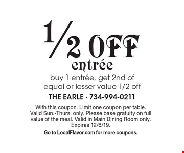 1/2 off entree. Buy 1 entree, get 2nd of equal or lesser value 1/2 off. With this coupon. Limit one coupon per table. Valid Sun.-Thurs. only. Please base gratuity on full value of the meal. Valid in Main Dining Room only. Expires 12/6/19. Go to LocalFlavor.com for more coupons.