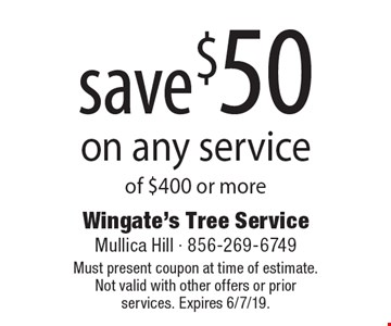 Save $50 on any service of $400 or more. Must present coupon at time of estimate. Not valid with other offers or prior services. Expires 6/7/19.
