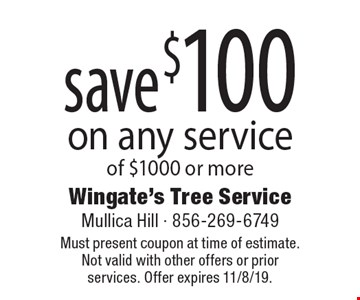 save $100 on any service of $1000 or more. Must present coupon at time of estimate. Not valid with other offers or prior services. Offer expires 11/8/19.