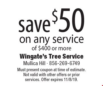 save $50 on any service of $400 or more. Must present coupon at time of estimate. Not valid with other offers or prior services. Offer expires 11/8/19.
