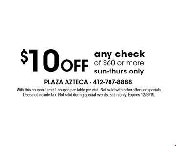 $10 off any check of $60 or more sun-thurs only. With this coupon. Limit 1 coupon per table per visit. Not valid with other offers or specials. Does not include tax. Not valid during special events. Eat in only. Expires 12/6/19.