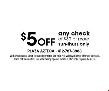 $5 off any check of $30 or more sun-thurs only. With this coupon. Limit 1 coupon per table per visit. Not valid with other offers or specials. Does not include tax. Not valid during special events. Eat in only. Expires 12/6/19.