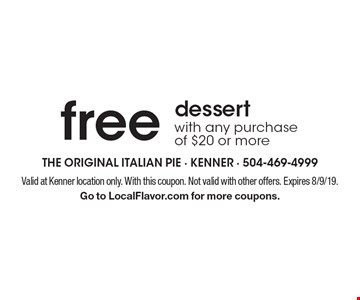 Free dessert with any purchase of $20 or more. Valid at Kenner location only. With this coupon. Not valid with other offers. Expires 8/9/19. Go to LocalFlavor.com for more coupons.