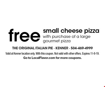 Free small cheese pizza with purchase of a large gourmet pizza. Valid at Kenner location only. With this coupon. Not valid with other offers. Expires 11-8-19.Go to LocalFlavor.com for more coupons.
