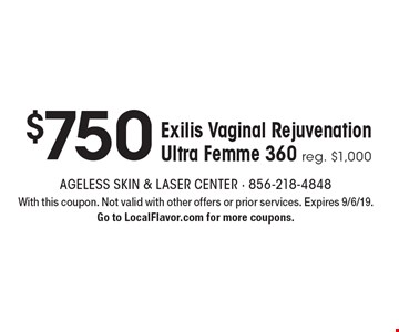 $750 Exilis Vaginal Rejuvenation Ultra Femme 360 reg. $1,000. With this coupon. Not valid with other offers or prior services. Expires 9/6/19. Go to LocalFlavor.com for more coupons.