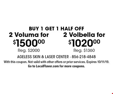 Buy 1 Get 1 Half Off. 2 Voluma for $1500.00, Reg. $2000. 2 Volbella for $1020.00, Reg. $1360. With this coupon. Not valid with other offers or prior services. Expires 10/11/19. Go to LocalFlavor.com for more coupons.