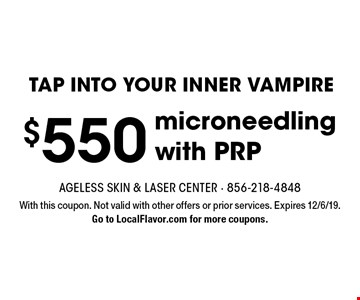 TAP INTO YOUR INNER VAMPIRE $550 microneedling with PRP. With this coupon. Not valid with other offers or prior services. Expires 12/6/19. Go to LocalFlavor.com for more coupons.