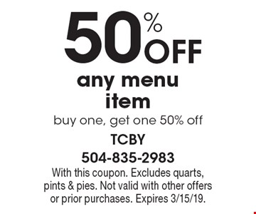 50% off any menu item buy one, get one 50% off. With this coupon. Excludes quarts, pints & pies. Not valid with other offers or prior purchases. Expires 3/15/19.