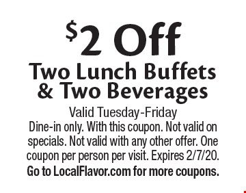 $2 Off Two Lunch Buffets & Two Beverages. Valid Tuesday-Friday Dine-in only. With this coupon. Not valid on specials. Not valid with any other offer. One coupon per person per visit. Expires 2/7/20. Go to LocalFlavor.com for more coupons.