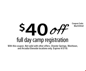 $40 off full day camp registration. With this coupon. Not valid with other offers. Chester Springs, Westtown, and Arcadia/Glenside locations only. Expires 4/5/19. MarCSSfull