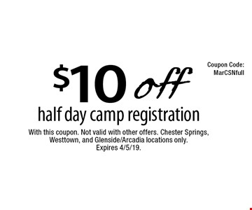 $10 off half day camp registration. With this coupon. Not valid with other offers. Chester Springs, Westtown, and Glenside/Arcadia locations only. Expires 4/5/19.