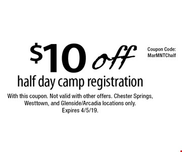 $10 off half day camp registration. With this coupon. Not valid with other offers. Chester Springs, Westtown, and Glenside/Arcadia locations only. Expires 4/5/19. MarMNTChalf