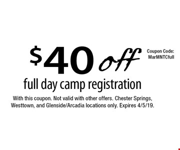 $40 off full day camp registration. With this coupon. Not valid with other offers. Chester Springs, Westtown, and Glenside/Arcadia locations only. Expires 4/5/19. MarMNTCfull