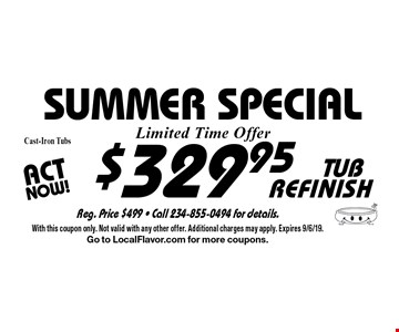 Summer SPECIAL $329.95 TUB REFINISH Cast-Iron Tubs. With this coupon only. Not valid with any other offer. Additional charges may apply. Expires 9/6/19.Go to LocalFlavor.com for more coupons.