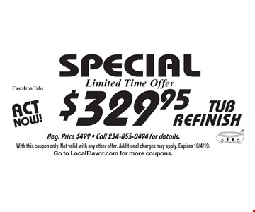 SPECIAL $329.95 TUB REFINISH Cast-Iron Tubs. With this coupon only. Not valid with any other offer. Additional charges may apply. Expires 10/4/19. Go to LocalFlavor.com for more coupons.