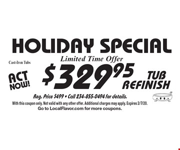 Holiday SPECIAL $329.95 TUB REFINISH - Cast-Iron Tubs. With this coupon only. Not valid with any other offer. Additional charges may apply. Expires 2/7/20. Go to LocalFlavor.com for more coupons.