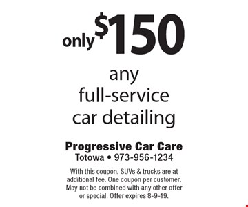 Only $150 any full-service car detailing. With this coupon. SUVs & trucks are at additional fee. One coupon per customer. May not be combined with any other offer or special. Offer expires 8-9-19.