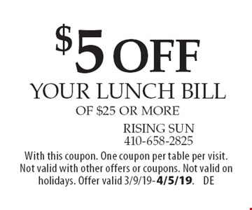 $5 off your lunch bill of $25 or more. With this coupon. One coupon per table per visit. Not valid with other offers or coupons. Not valid on holidays. Offer valid 3/9/19-4/5/19.DE