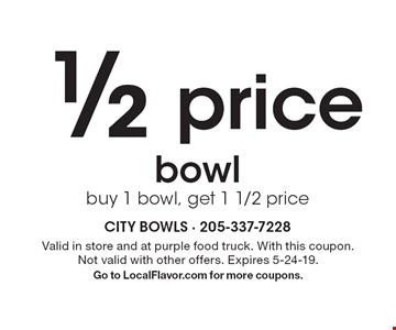 ½ pricebowlbuy 1 bowl, get 1 1/2 price. Valid in store and at purple food truck. With this coupon. Not valid with other offers. Expires 5-24-19.Go to LocalFlavor.com for more coupons.