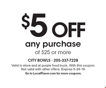 $5 OFFany purchase of $25 or more. Valid in store and at purple food truck. With this coupon. Not valid with other offers. Expires 5-24-19.Go to LocalFlavor.com for more coupons.