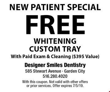 New Patient Special Free whitening custom tray. With Paid Exam & Cleaning ($395 Value). With this coupon. Not valid with other offers or prior services. Offer expires 7/5/19.