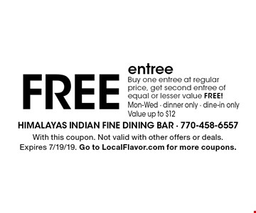 Free entree. Buy one entree at regular price, get second entree of equal or lesser value free! Mon-Wed - dinner only - dine-in only. Value up to $12. With this coupon. Not valid with other offers or deals. Expires 7/19/19. Go to LocalFlavor.com for more coupons.
