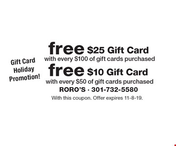 Gift Card Holiday Promotion! Free $10 Gift Card with every $50 of gift cards purchased. Free $25 Gift Card with every $100 of gift cards purchased. With this coupon. Offer expires 11-8-19.