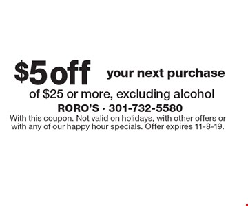 $5off of $25 or more, excluding alcohol. With this coupon. Not valid on holidays, with other offers orwith any of our happy hour specials. Offer expires 11-8-19.