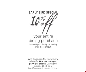 Early bird special. 10% off your entire dining purchase from 4-6pm · dining room only max discount $20. With this coupon. Not valid with any other offer. One per table per party per person. Dine in only. Expires 4-26-19. Go to LocalFlavor.com for more coupons.