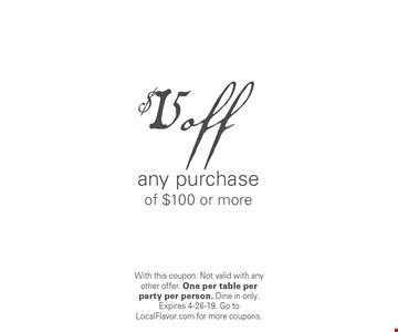 $15 off any purchase of $100 or more. With this coupon. Not valid with any other offer. One per table per party per person. Dine in only. Expires 4-26-19. Go to LocalFlavor.com for more coupons.