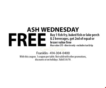Free ASH wednesday Buy 1 fish fry, baked fish or lake perch & 2 beverages, get 2nd of equal or lesser value free Max value $15 - dine in only - excludes tax & tip. With this coupon. 1 coupon per table. Not valid with other promotions, discounts or on holidays. Valid 3/6/19.