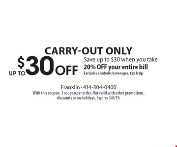 $30 Off UP TO Carry-out ONLY Save up to $30 when you take 20% OFF your entire bill. Excludes alcoholic beverages, tax & tip. With this coupon. 1 coupon per order. Not valid with other promotions, discounts or on holidays. Expires 3/8/19.