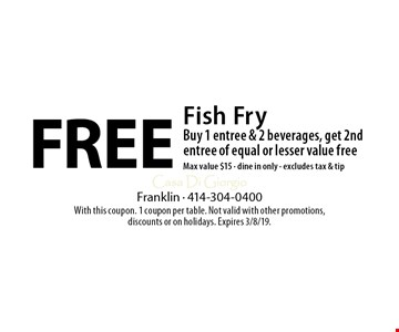 Free Fish Fry Buy 1 entree & 2 beverages, get 2nd entree of equal or lesser value freeMax value $15 - dine in only - excludes tax & tip. With this coupon. 1 coupon per table. Not valid with other promotions, discounts or on holidays. Expires 3/8/19.