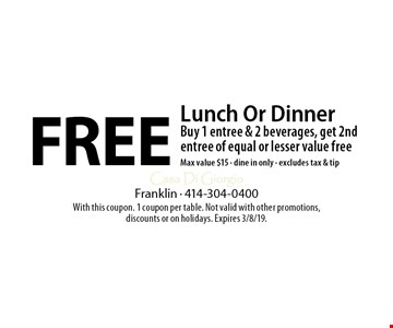 Free Lunch Or Dinner Buy 1 entree & 2 beverages, get 2nd entree of equal or lesser value freeMax value $15 - dine in only - excludes tax & tip. With this coupon. 1 coupon per table. Not valid with other promotions, discounts or on holidays. Expires 3/8/19.