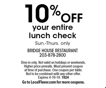 10% off your entire lunch check. Sun.-Thurs. only. Dine in only. Not valid on holidays or weekends. Higher price prevails. Must present coupon at time of purchase. One coupon per table. Not to be combined with any other offer. Expires 4-19-19. 1924. Go to LocalFlavor.com for more coupons.